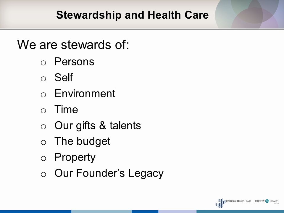 Stewardship and Health Care We are stewards of: o Persons o Self o Environment o Time o Our gifts & talents o The budget o Property o Our Founder's Legacy