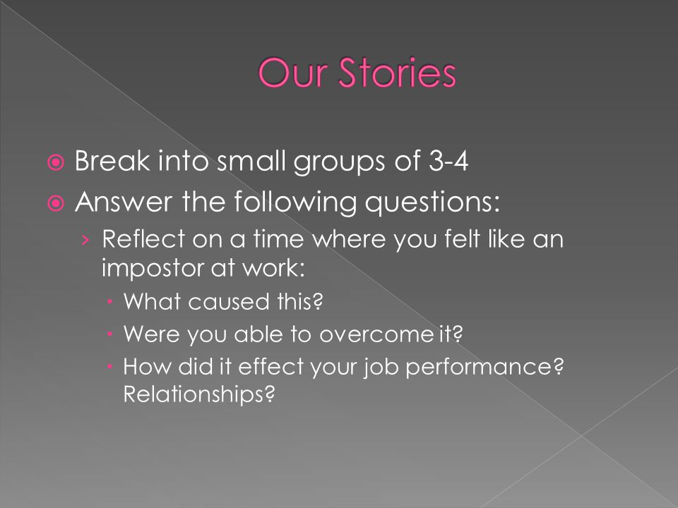  Break into small groups of 3-4  Answer the following questions: › Reflect on a time where you felt like an impostor at work:  What caused this.
