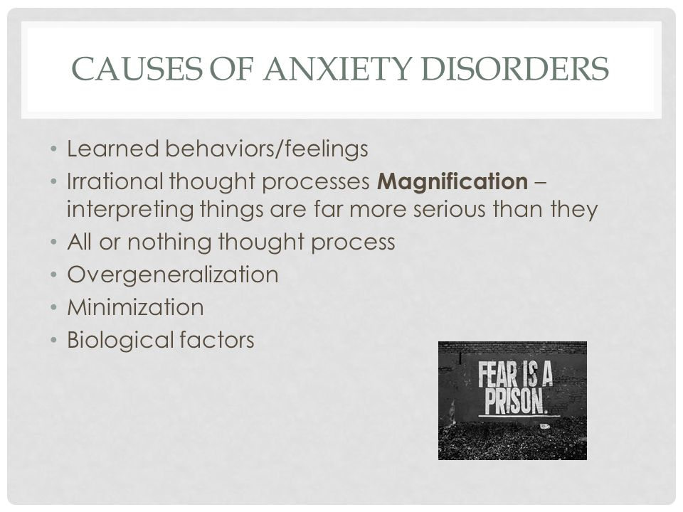 CAUSES OF ANXIETY DISORDERS Learned behaviors/feelings Irrational thought processes Magnification – interpreting things are far more serious than they All or nothing thought process Overgeneralization Minimization Biological factors
