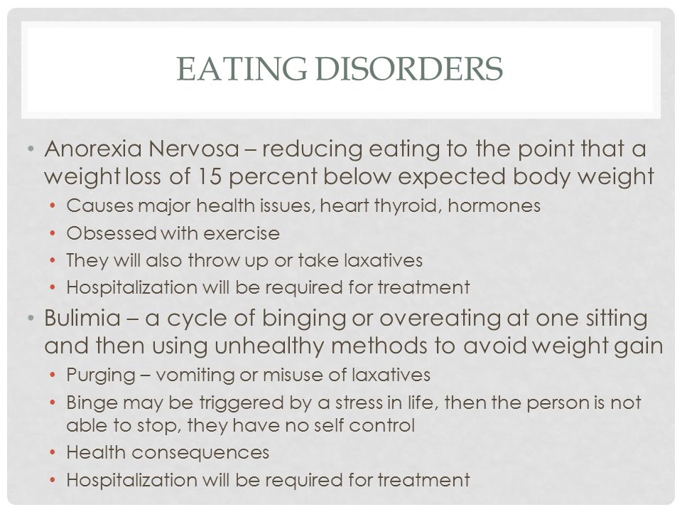 EATING DISORDERS Anorexia Nervosa – reducing eating to the point that a weight loss of 15 percent below expected body weight Causes major health issues, heart thyroid, hormones Obsessed with exercise They will also throw up or take laxatives Hospitalization will be required for treatment Bulimia – a cycle of binging or overeating at one sitting and then using unhealthy methods to avoid weight gain Purging – vomiting or misuse of laxatives Binge may be triggered by a stress in life, then the person is not able to stop, they have no self control Health consequences Hospitalization will be required for treatment