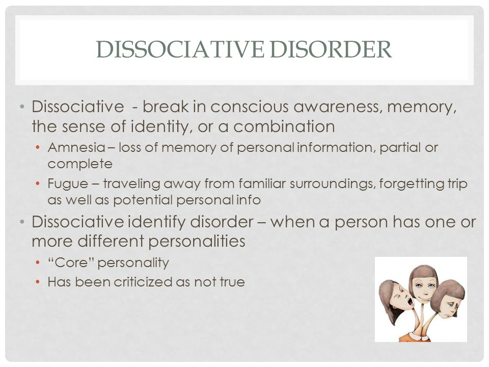 DISSOCIATIVE DISORDER Dissociative - break in conscious awareness, memory, the sense of identity, or a combination Amnesia – loss of memory of personal information, partial or complete Fugue – traveling away from familiar surroundings, forgetting trip as well as potential personal info Dissociative identify disorder – when a person has one or more different personalities Core personality Has been criticized as not true