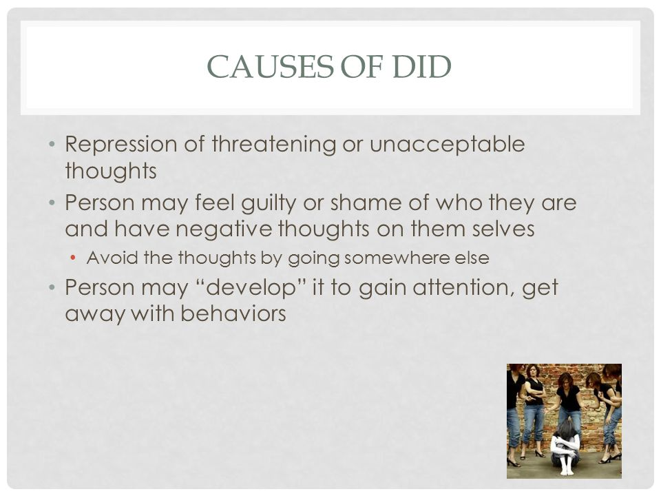 CAUSES OF DID Repression of threatening or unacceptable thoughts Person may feel guilty or shame of who they are and have negative thoughts on them selves Avoid the thoughts by going somewhere else Person may develop it to gain attention, get away with behaviors