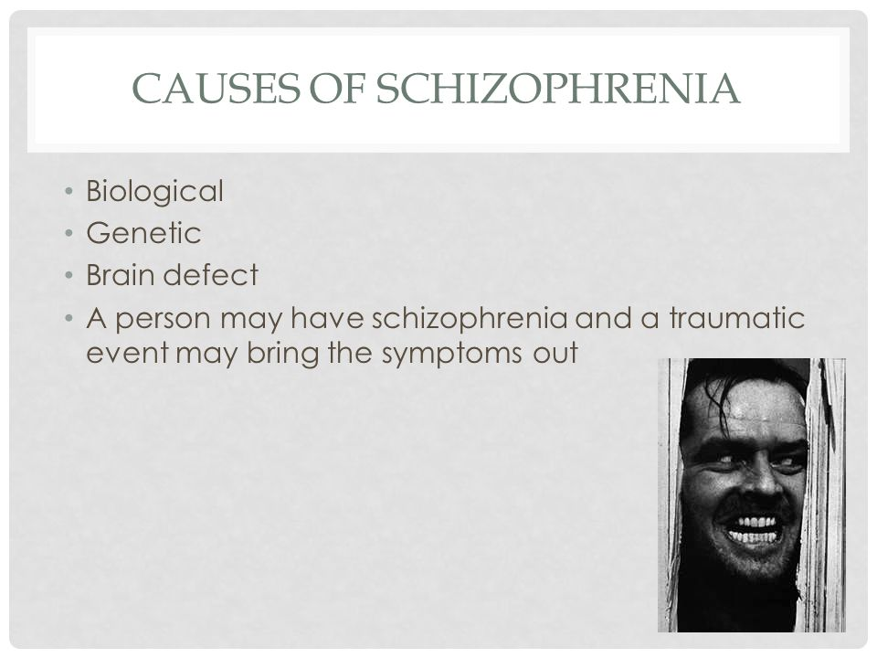 CAUSES OF SCHIZOPHRENIA Biological Genetic Brain defect A person may have schizophrenia and a traumatic event may bring the symptoms out