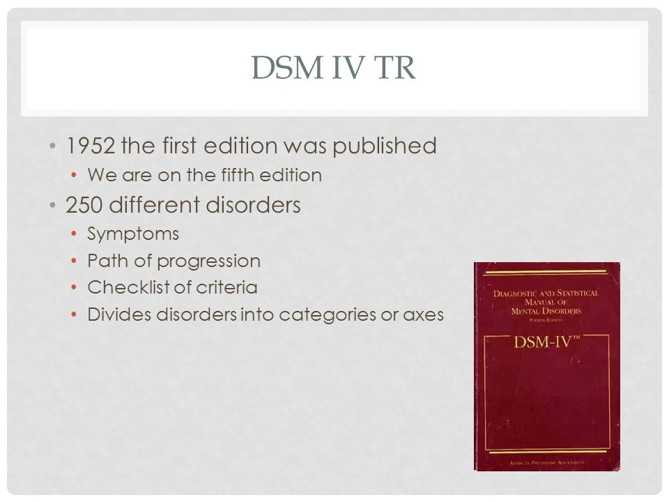 DSM IV TR 1952 the first edition was published We are on the fifth edition 250 different disorders Symptoms Path of progression Checklist of criteria Divides disorders into categories or axes
