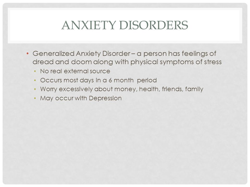 ANXIETY DISORDERS Generalized Anxiety Disorder – a person has feelings of dread and doom along with physical symptoms of stress No real external source Occurs most days in a 6 month period Worry excessively about money, health, friends, family May occur with Depression