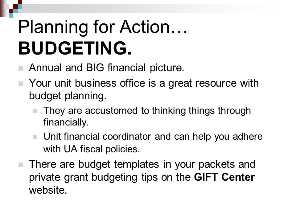 Planning for Action… BUDGETING. Annual and BIG financial picture. Your unit business office is a great resource with budget planning. They are accusto
