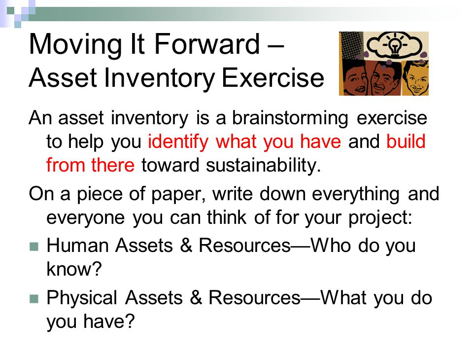 Moving It Forward – Asset Inventory Exercise An asset inventory is a brainstorming exercise to help you identify what you have and build from there to