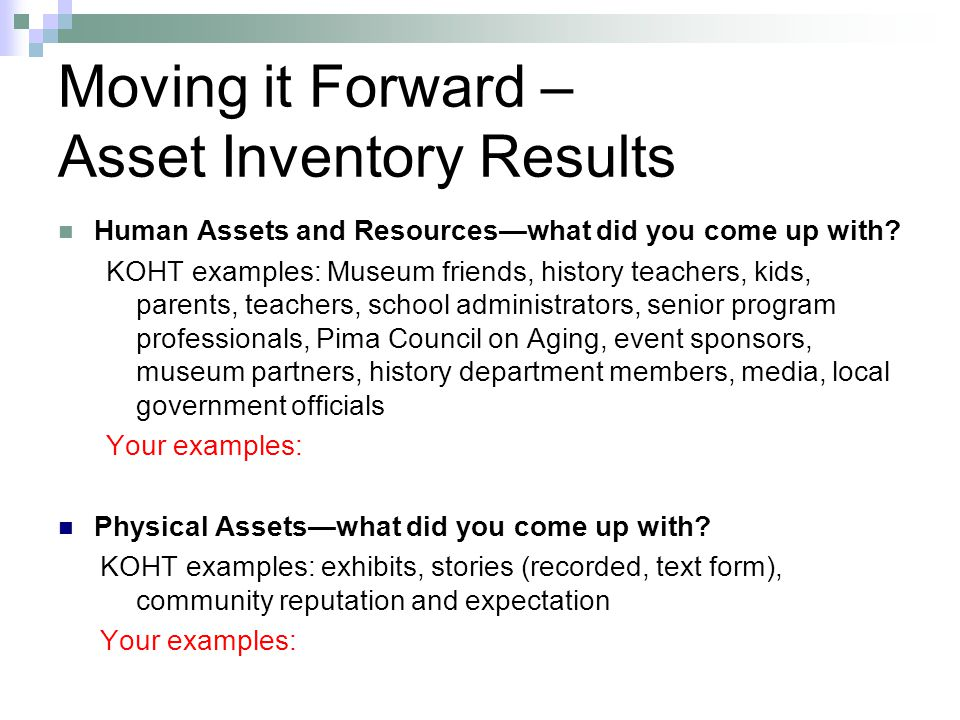 Moving it Forward – Asset Inventory Results Human Assets and Resources—what did you come up with? KOHT examples: Museum friends, history teachers, kid