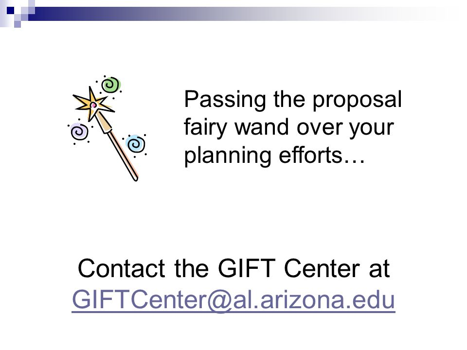 Contact the GIFT Center at GIFTCenter@al.arizona.edu GIFTCenter@al.arizona.edu Passing the proposal fairy wand over your planning efforts…