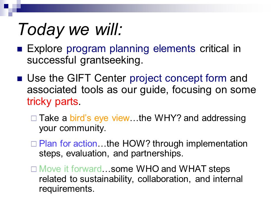 Today we will: Explore program planning elements critical in successful grantseeking. Use the GIFT Center project concept form and associated tools as