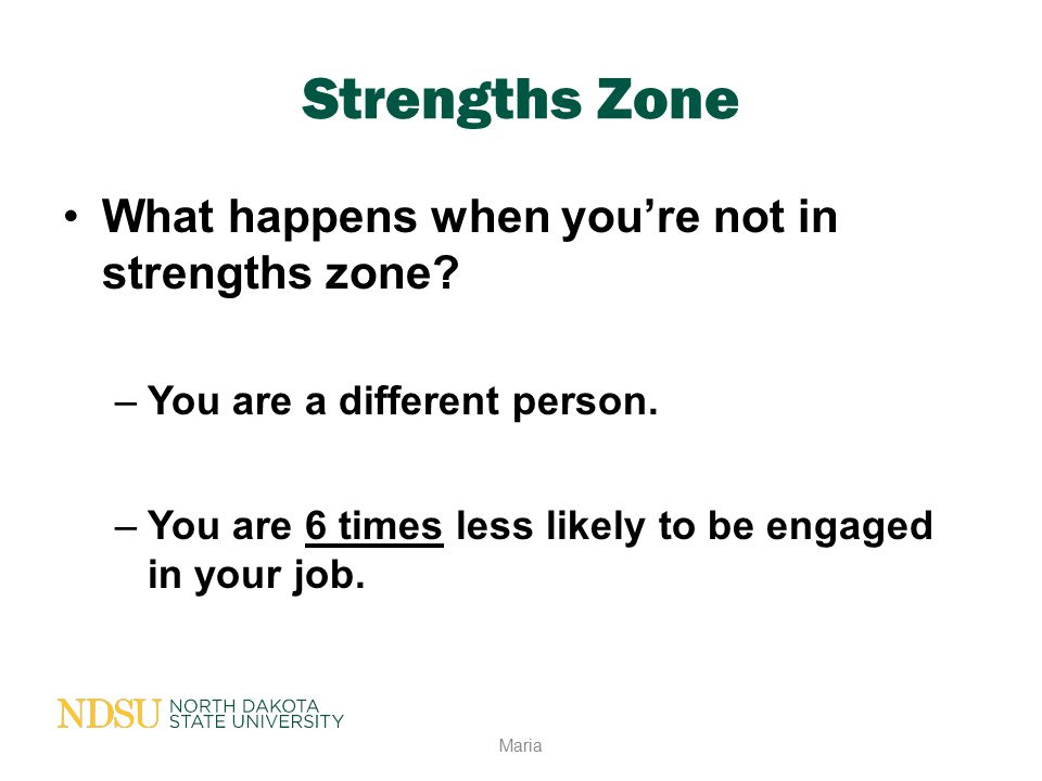 Strengths Zone What happens when you're not in strengths zone? –You are a different person. –You are 6 times less likely to be engaged in your job. Ma