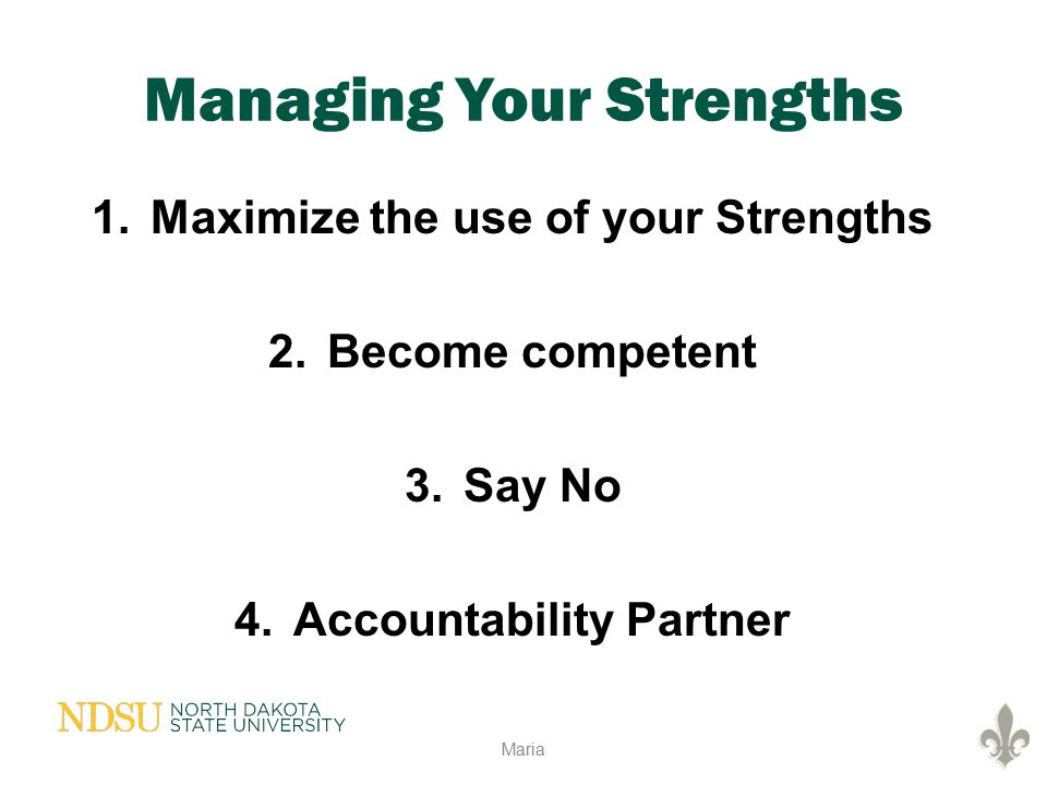 Managing Your Strengths 1.Maximize the use of your Strengths 2.Become competent 3.Say No 4.Accountability Partner Maria