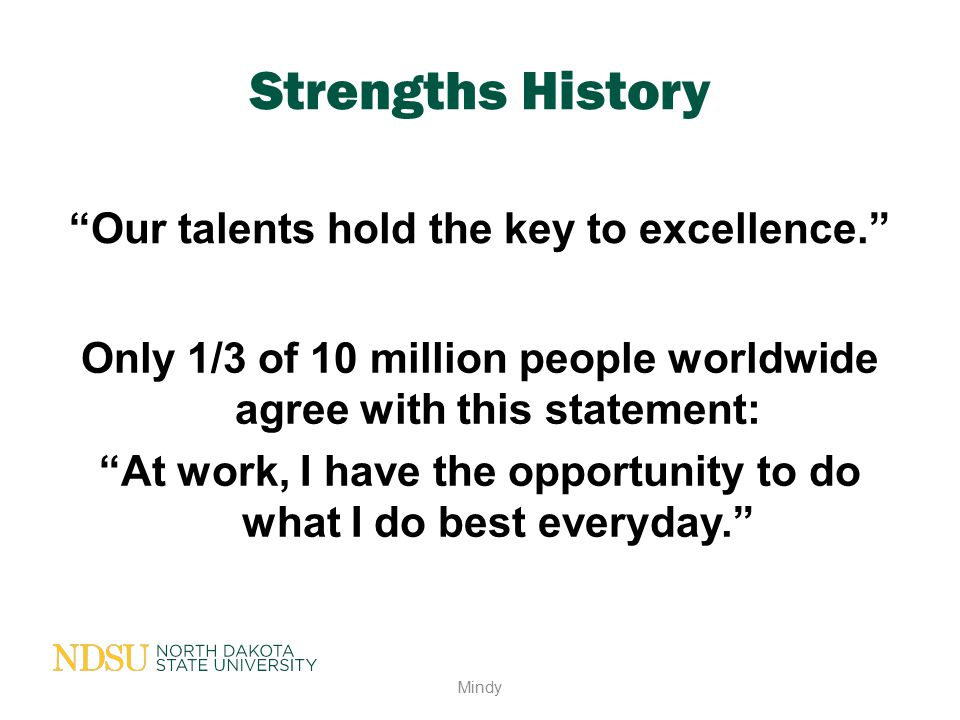 """Strengths History """"Our talents hold the key to excellence."""" Mindy Only 1/3 of 10 million people worldwide agree with this statement: """"At work, I have"""