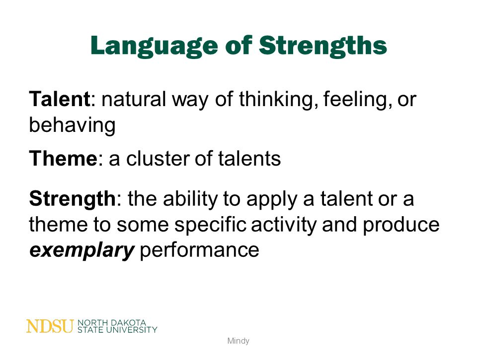 Language of Strengths Talent: natural way of thinking, feeling, or behaving Mindy Theme: a cluster of talents Strength: the ability to apply a talent
