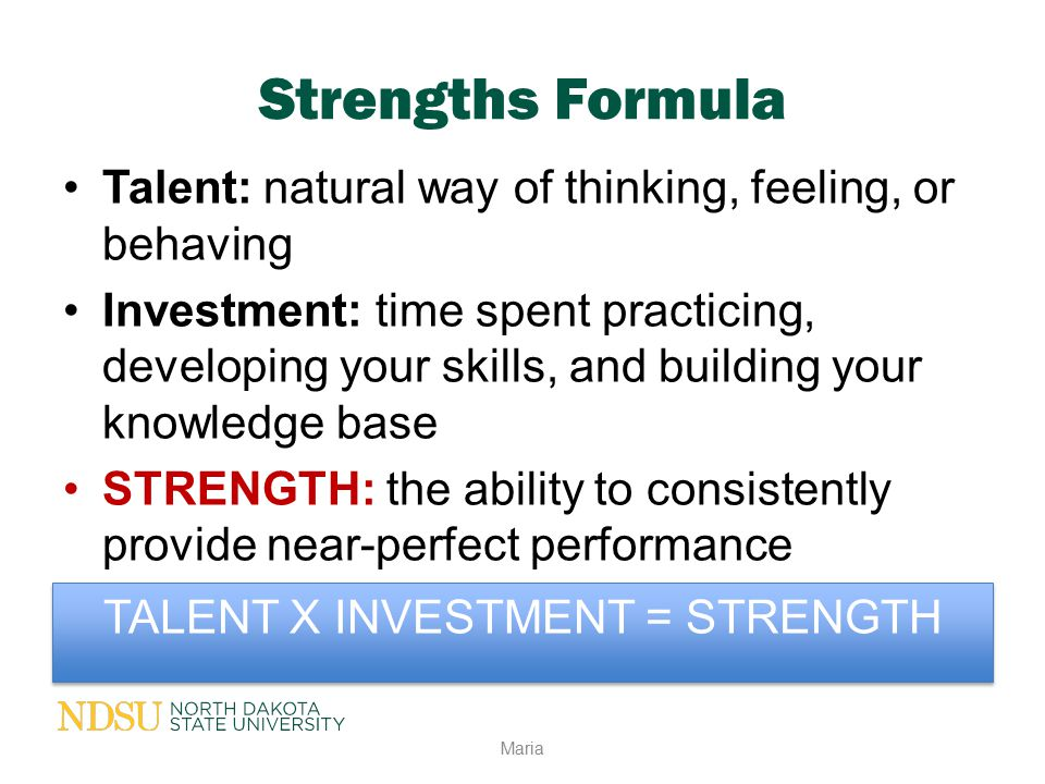 Strengths Formula Talent: natural way of thinking, feeling, or behaving Investment: time spent practicing, developing your skills, and building your k