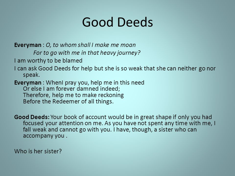 Good Deeds Everyman : O, to whom shall I make me moan For to go with me in that heavy journey? I am worthy to be blamed I can ask Good Deeds for help