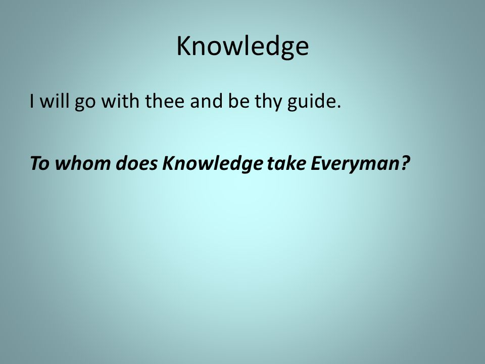 Knowledge I will go with thee and be thy guide. To whom does Knowledge take Everyman