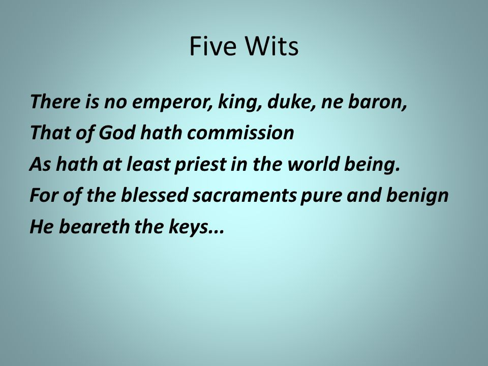 Five Wits There is no emperor, king, duke, ne baron, That of God hath commission As hath at least priest in the world being. For of the blessed sacram