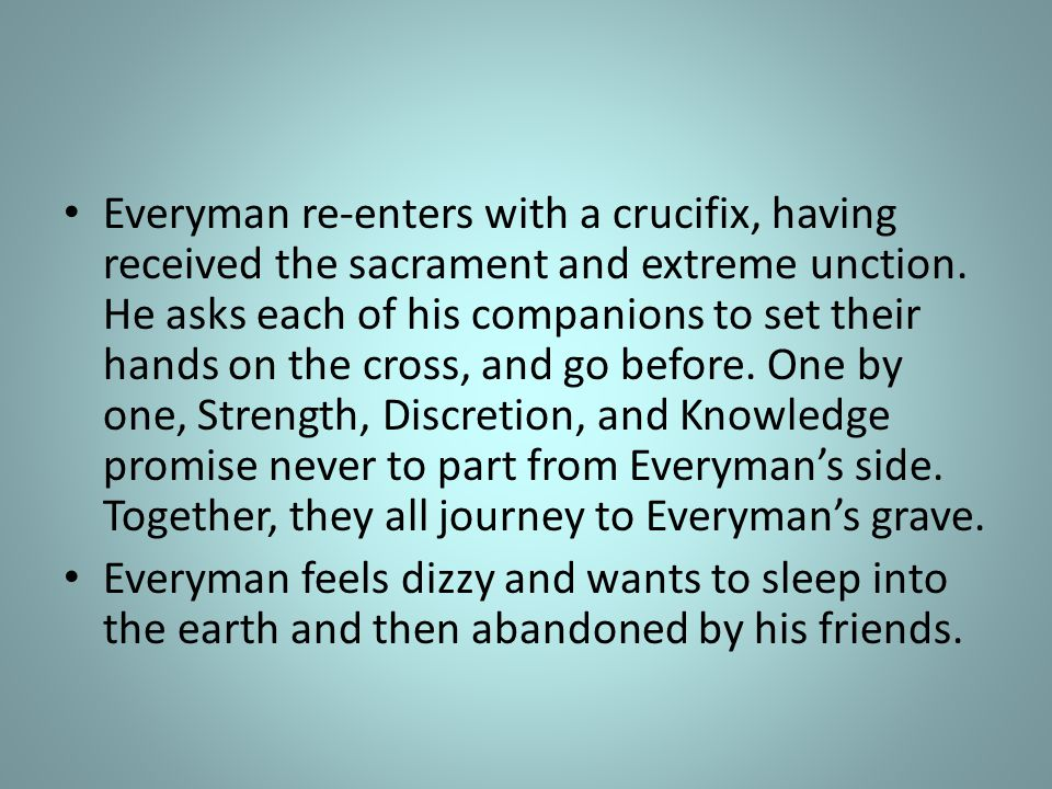 Everyman re-enters with a crucifix, having received the sacrament and extreme unction.