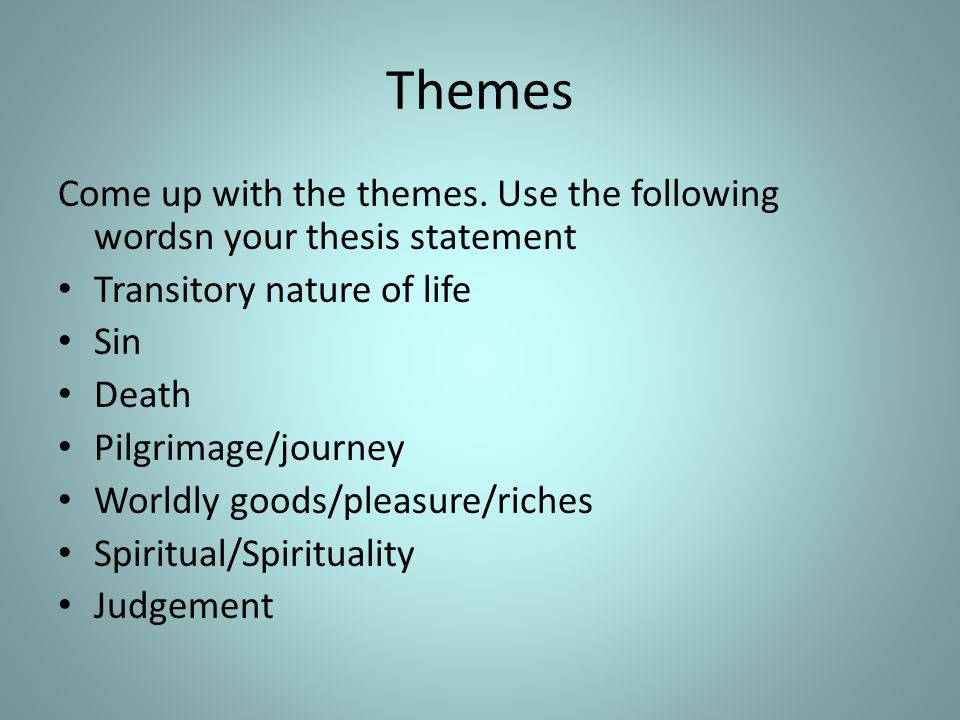 Themes Come up with the themes. Use the following wordsn your thesis statement Transitory nature of life Sin Death Pilgrimage/journey Worldly goods/pl
