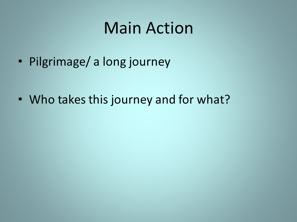 Main Action Pilgrimage/ a long journey Who takes this journey and for what?