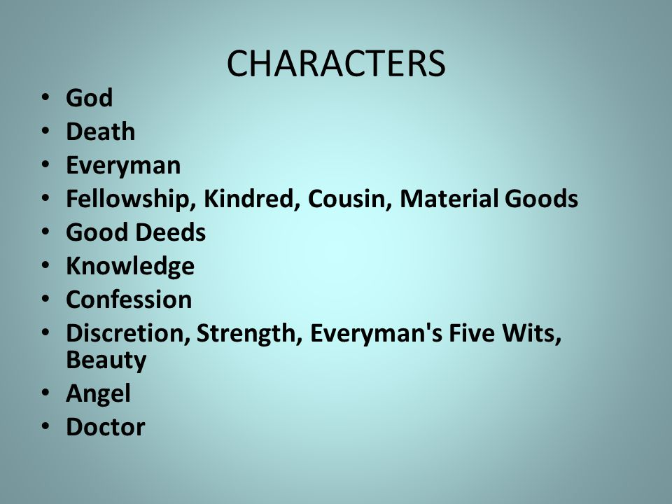CHARACTERS God Death Everyman Fellowship, Kindred, Cousin, Material Goods Good Deeds Knowledge Confession Discretion, Strength, Everyman s Five Wits, Beauty Angel Doctor