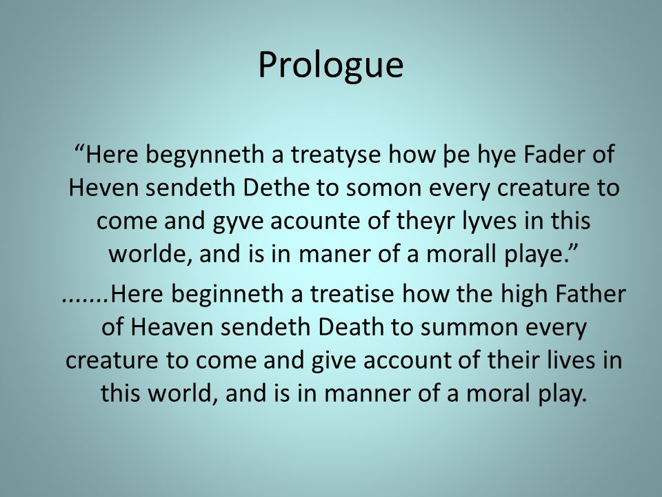 Prologue Here begynneth a treatyse how þe hye Fader of Heven sendeth Dethe to somon every creature to come and gyve acounte of theyr lyves in this worlde, and is in maner of a morall playe. .......Here beginneth a treatise how the high Father of Heaven sendeth Death to summon every creature to come and give account of their lives in this world, and is in manner of a moral play.