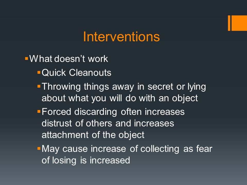 Interventions  What doesn't work  Quick Cleanouts  Throwing things away in secret or lying about what you will do with an object  Forced discarding often increases distrust of others and increases attachment of the object  May cause increase of collecting as fear of losing is increased