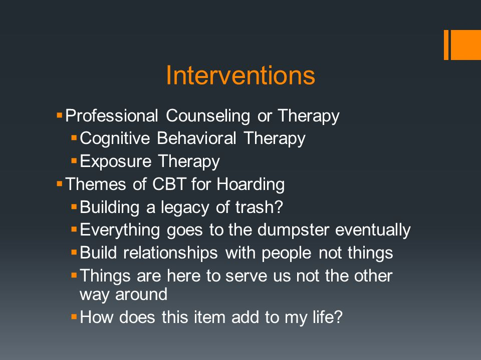 Interventions  Professional Counseling or Therapy  Cognitive Behavioral Therapy  Exposure Therapy  Themes of CBT for Hoarding  Building a legacy of trash.