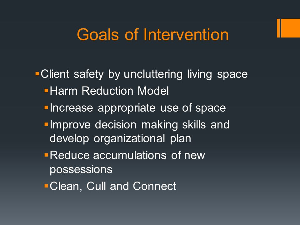 Goals of Intervention  Client safety by uncluttering living space  Harm Reduction Model  Increase appropriate use of space  Improve decision making skills and develop organizational plan  Reduce accumulations of new possessions  Clean, Cull and Connect