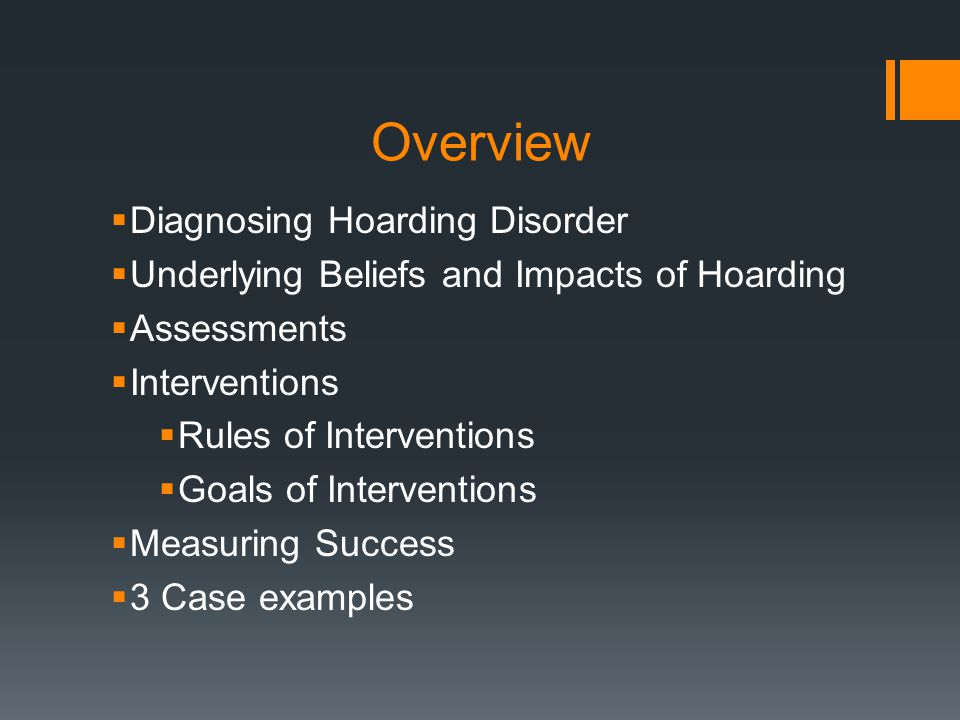 Overview  Diagnosing Hoarding Disorder  Underlying Beliefs and Impacts of Hoarding  Assessments  Interventions  Rules of Interventions  Goals of Interventions  Measuring Success  3 Case examples