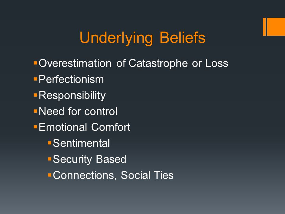 Underlying Beliefs  Overestimation of Catastrophe or Loss  Perfectionism  Responsibility  Need for control  Emotional Comfort  Sentimental  Security Based  Connections, Social Ties