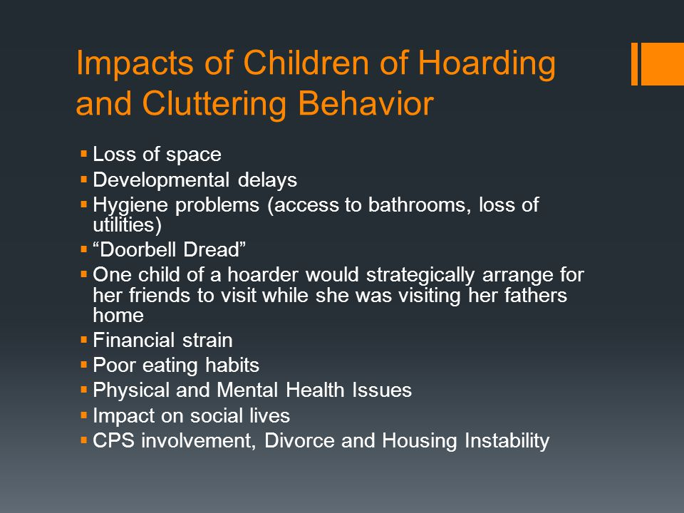 Impacts of Children of Hoarding and Cluttering Behavior  Loss of space  Developmental delays  Hygiene problems (access to bathrooms, loss of utilities)  Doorbell Dread  One child of a hoarder would strategically arrange for her friends to visit while she was visiting her fathers home  Financial strain  Poor eating habits  Physical and Mental Health Issues  Impact on social lives  CPS involvement, Divorce and Housing Instability