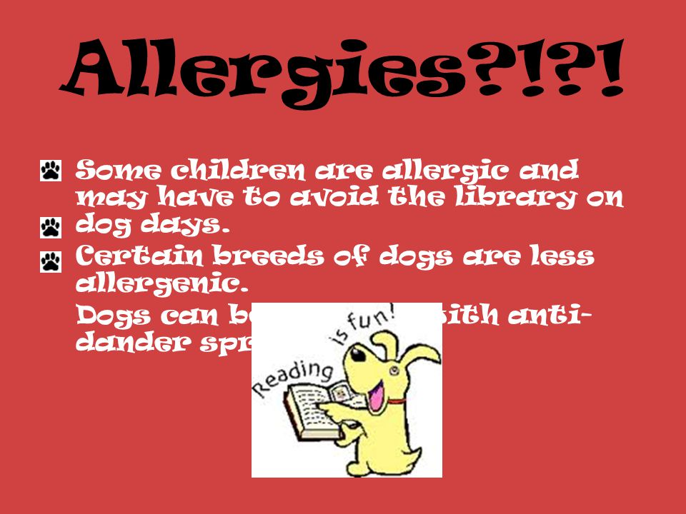 Allergies ! . Some children are allergic and may have to avoid the library on dog days.