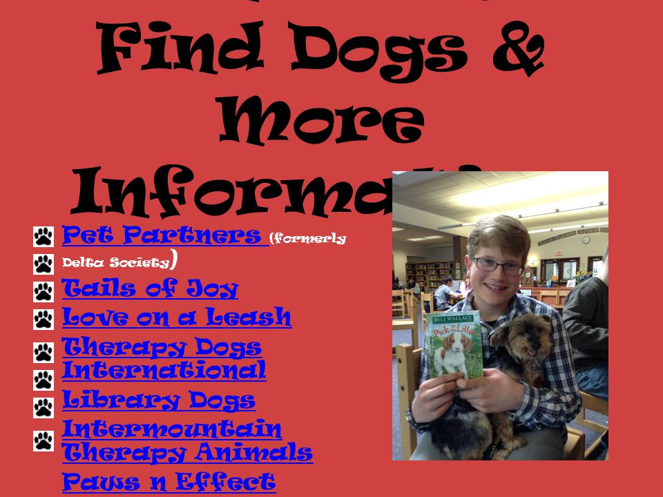 Where to Find Dogs & More Information Pet Partners Pet Partners (formerly Delta Society ) Tails of Joy Love on a Leash Therapy Dogs International Library Dogs Intermountain Therapy Animals Paws n Effect Tails U Win