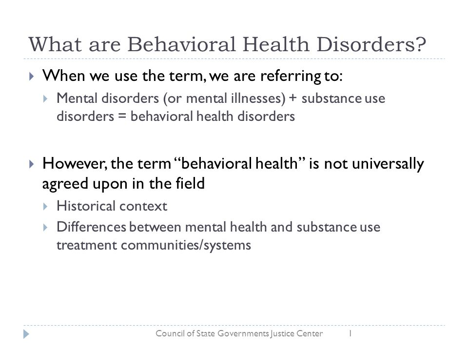 What are Behavioral Health Disorders?  When we use the term, we are referring to:  Mental disorders (or mental illnesses) + substance use disorders