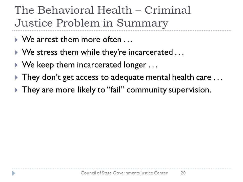 The Behavioral Health – Criminal Justice Problem in Summary  We arrest them more often...  We stress them while they're incarcerated...  We keep th