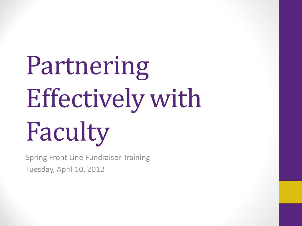 Partnering Effectively with Faculty Spring Front Line Fundraiser Training Tuesday, April 10, 2012