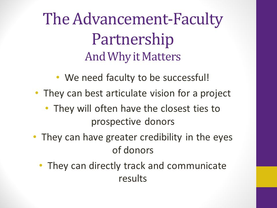 The Advancement-Faculty Partnership And Why it Matters We need faculty to be successful! They can best articulate vision for a project They will often