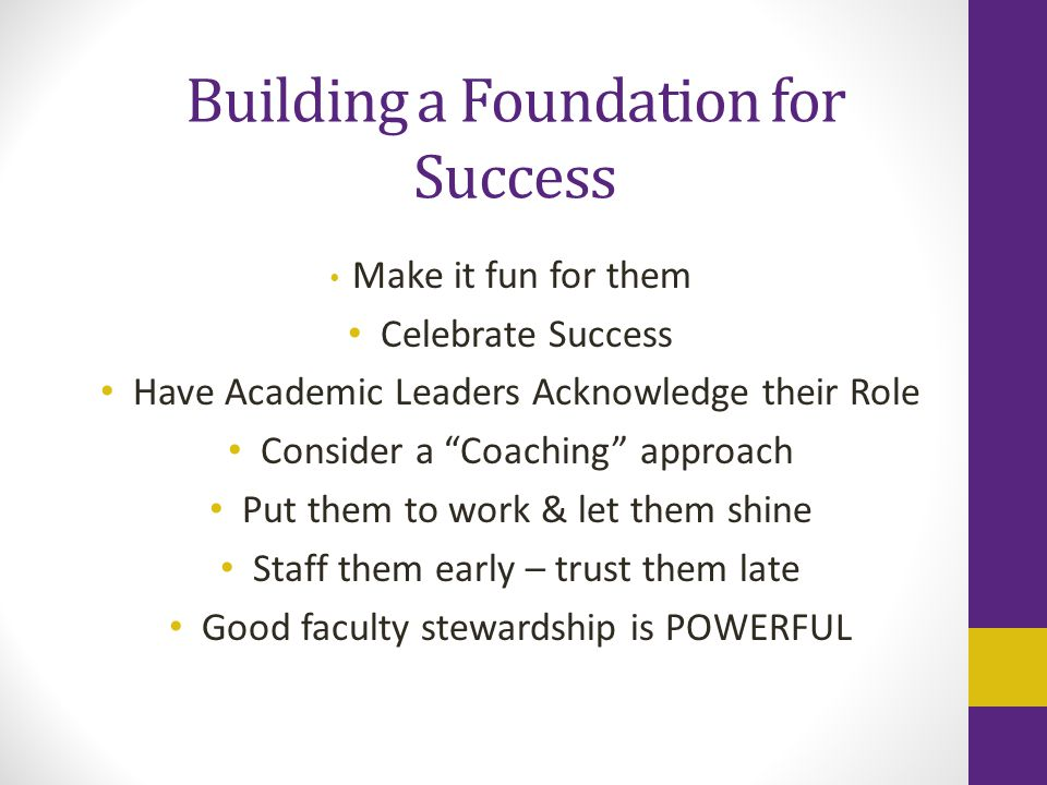 "Building a Foundation for Success Make it fun for them Celebrate Success Have Academic Leaders Acknowledge their Role Consider a ""Coaching"" approach P"