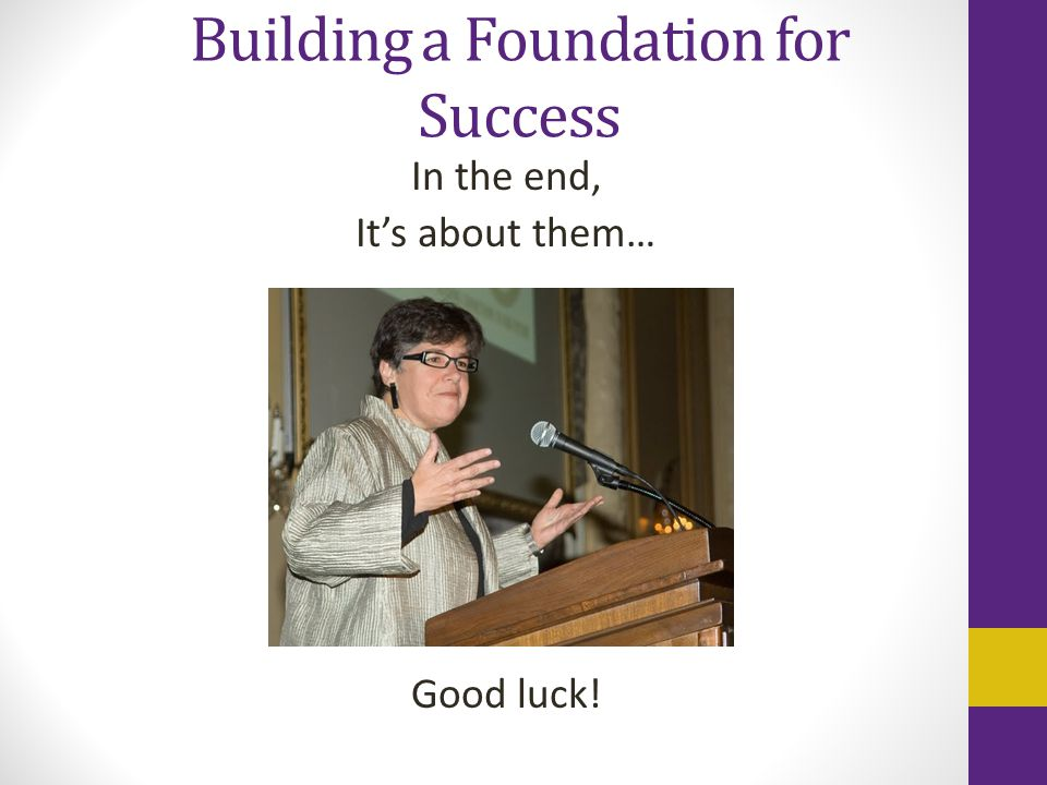 Building a Foundation for Success In the end, It's about them… Good luck!