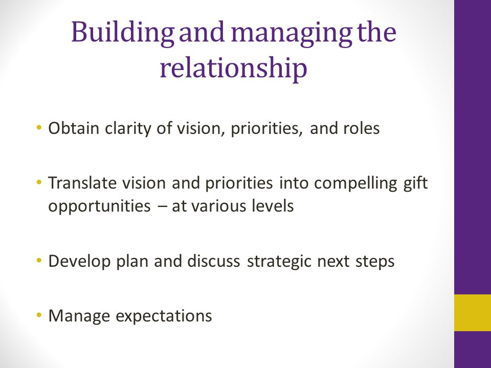 Building and managing the relationship Obtain clarity of vision, priorities, and roles Translate vision and priorities into compelling gift opportunities – at various levels Develop plan and discuss strategic next steps Manage expectations
