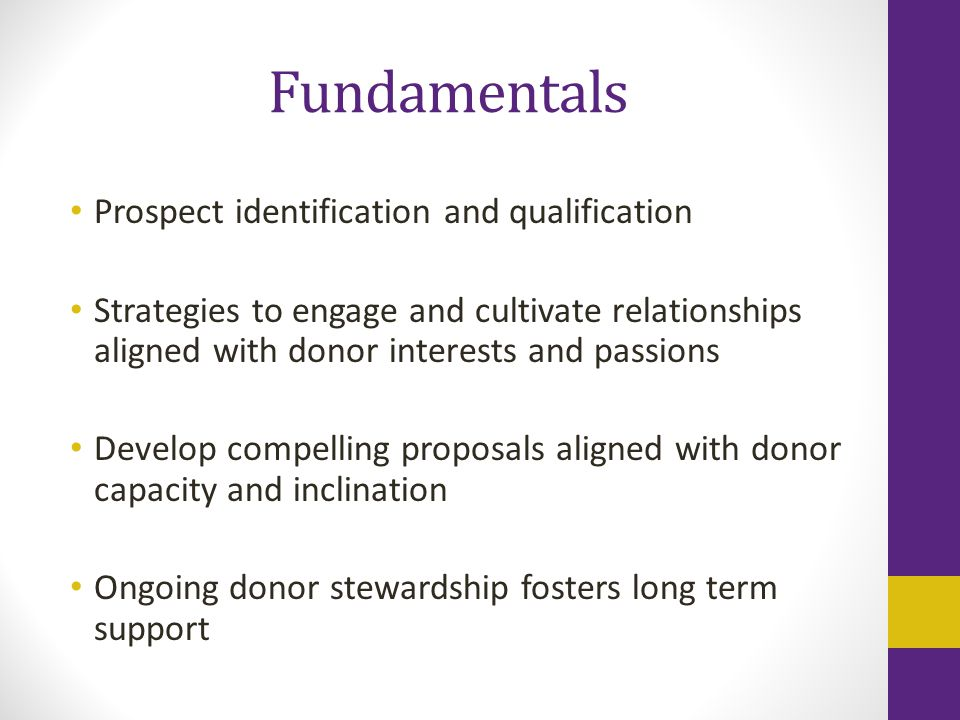 Fundamentals Prospect identification and qualification Strategies to engage and cultivate relationships aligned with donor interests and passions Develop compelling proposals aligned with donor capacity and inclination Ongoing donor stewardship fosters long term support