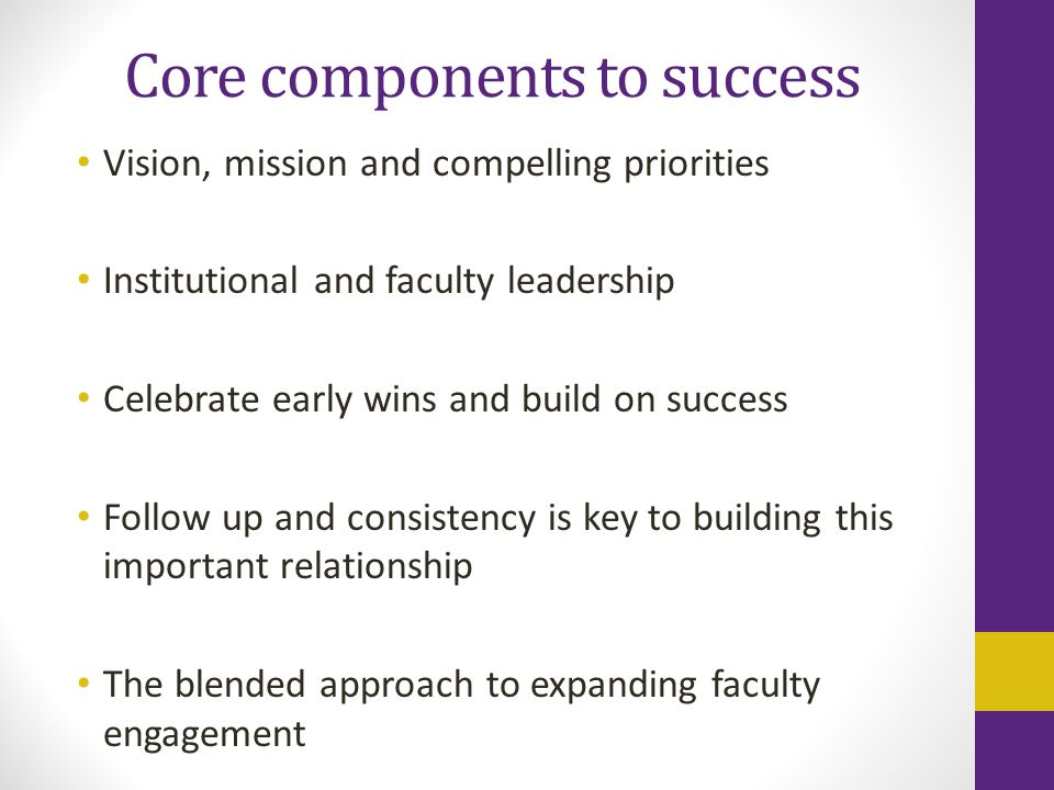 Core components to success Vision, mission and compelling priorities Institutional and faculty leadership Celebrate early wins and build on success Follow up and consistency is key to building this important relationship The blended approach to expanding faculty engagement