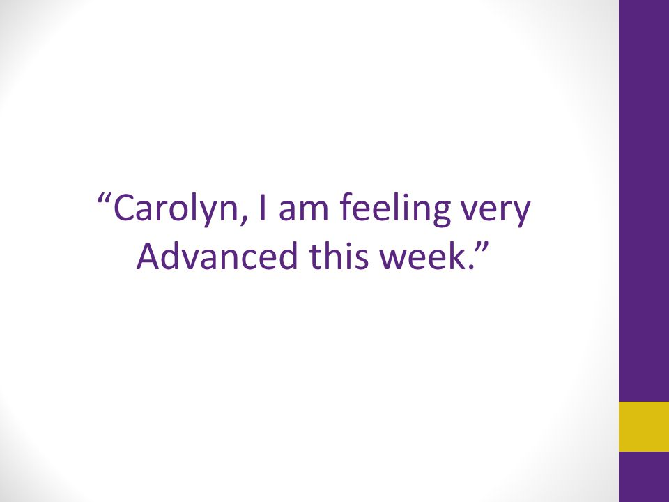 """Carolyn, I am feeling very Advanced this week."""