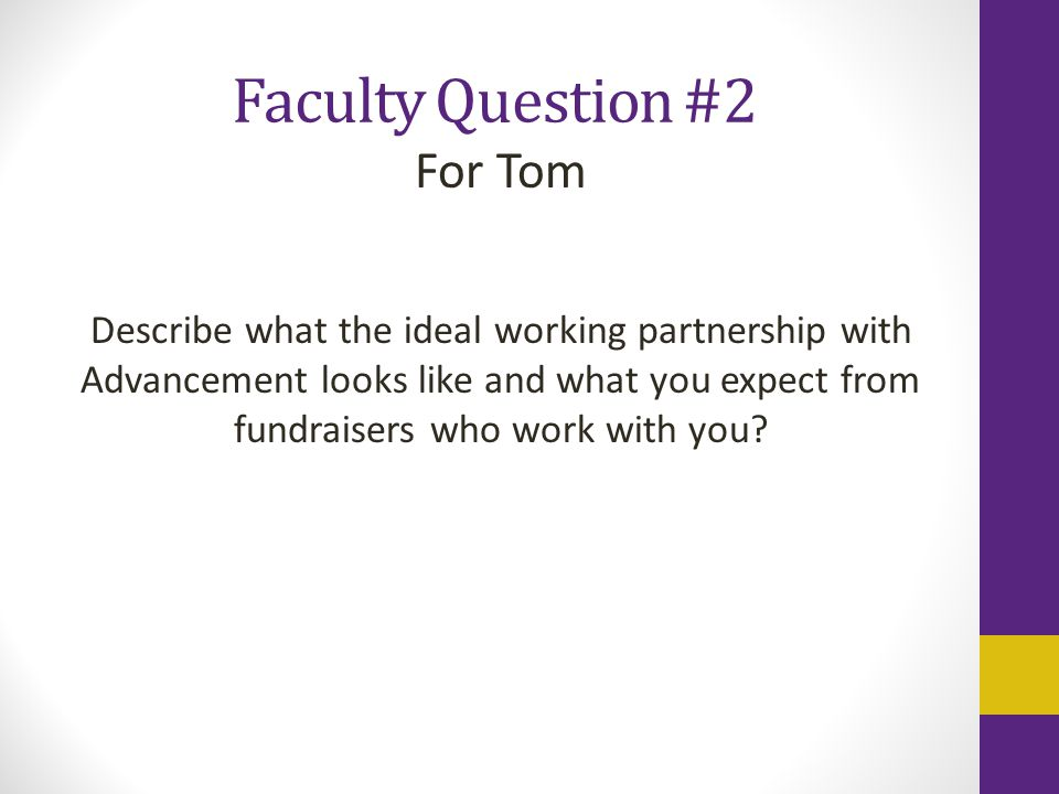 Faculty Question #2 For Tom Describe what the ideal working partnership with Advancement looks like and what you expect from fundraisers who work with you