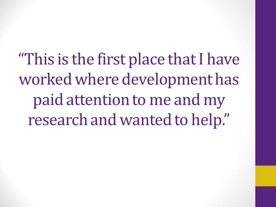"""This is the first place that I have worked where development has paid attention to me and my research and wanted to help."""