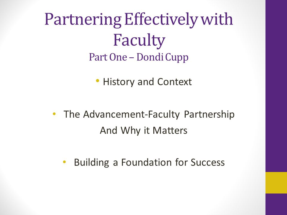 Partnering Effectively with Faculty Part One – Dondi Cupp History and Context The Advancement-Faculty Partnership And Why it Matters Building a Foundation for Success