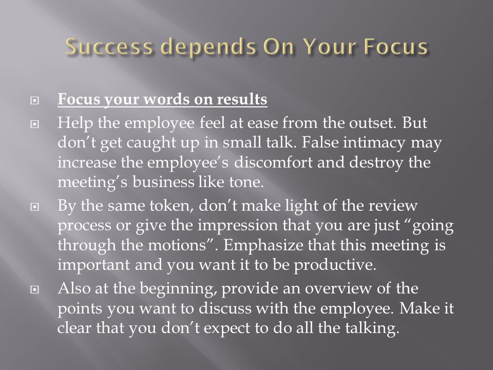  Focus your words on results  Help the employee feel at ease from the outset. But don't get caught up in small talk. False intimacy may increase the