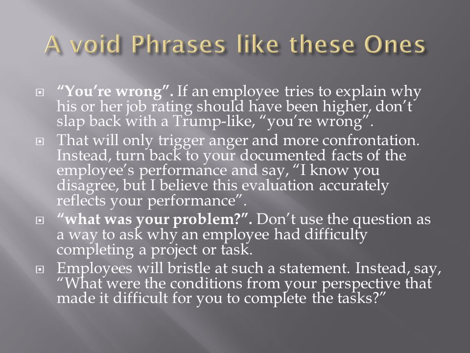 """ """"You're wrong"""". If an employee tries to explain why his or her job rating should have been higher, don't slap back with a Trump-like, """"you're wrong"""""""